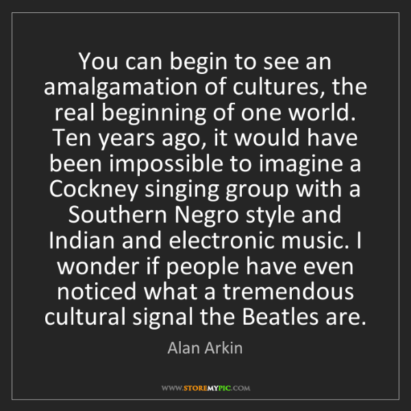 Alan Arkin: You can begin to see an amalgamation of cultures, the...