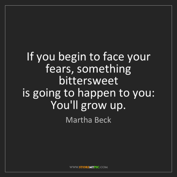 Martha Beck: If you begin to face your fears, something bittersweet...