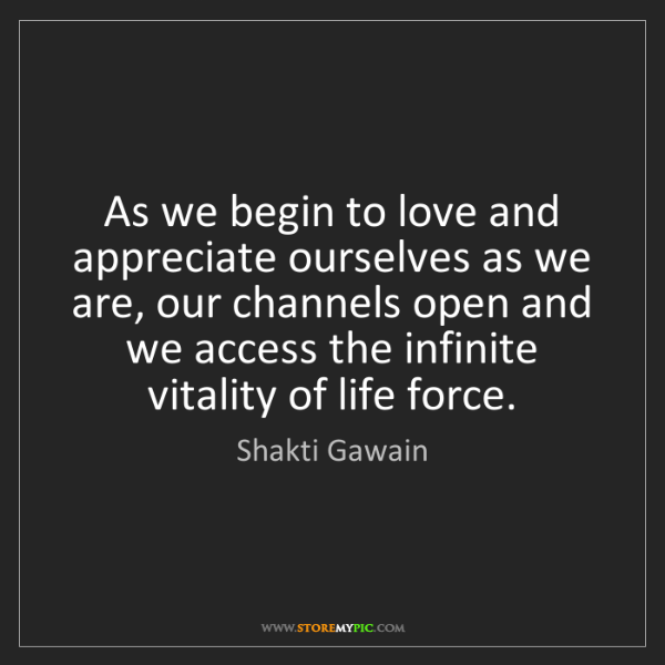 Shakti Gawain: As we begin to love and appreciate ourselves as we are,...