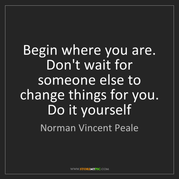 Norman Vincent Peale: Begin where you are. Don't wait for someone else to change...