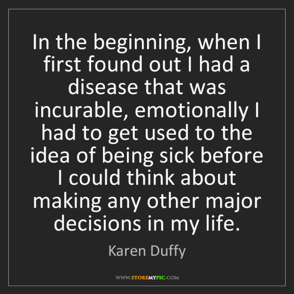 Karen Duffy: In the beginning, when I first found out I had a disease...