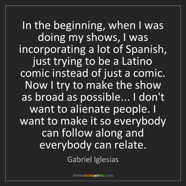 Gabriel Iglesias: In the beginning, when I was doing my shows, I was incorporating...