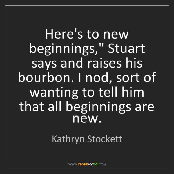 "Kathryn Stockett: Here's to new beginnings,"" Stuart says and raises his..."