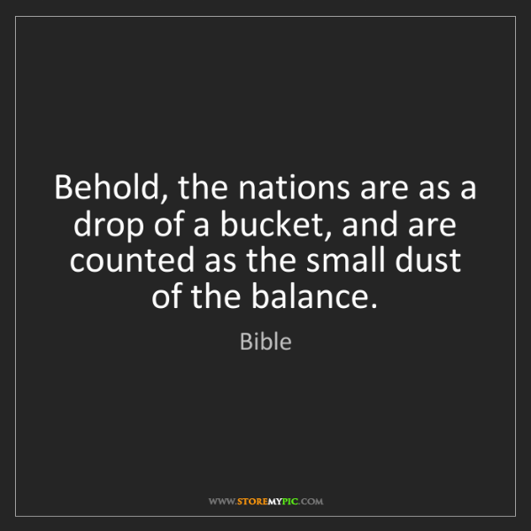 Bible: Behold, the nations are as a drop of a bucket, and are...