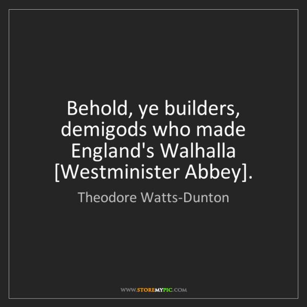 Theodore Watts-Dunton: Behold, ye builders, demigods who made England's Walhalla...