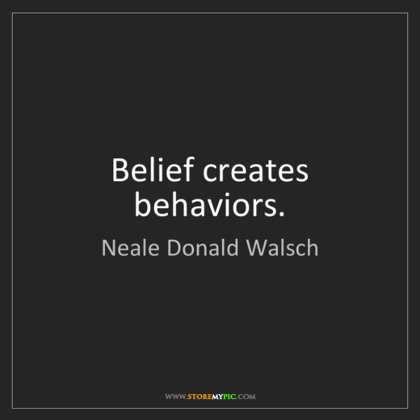 Neale Donald Walsch: Belief creates behaviors.