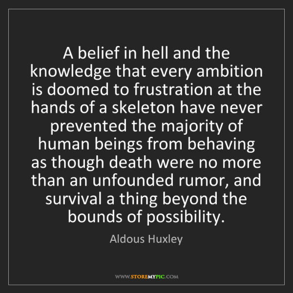 Aldous Huxley: A belief in hell and the knowledge that every ambition...