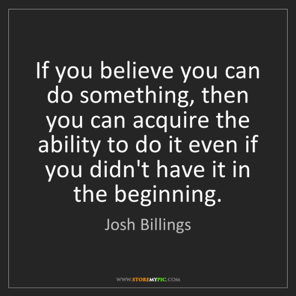 Josh Billings: If you believe you can do something, then you can acquire...