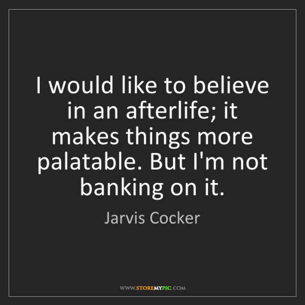Jarvis Cocker: I would like to believe in an afterlife; it makes things...