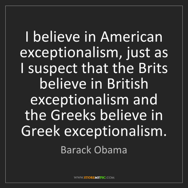 Barack Obama: I believe in American exceptionalism, just as I suspect...