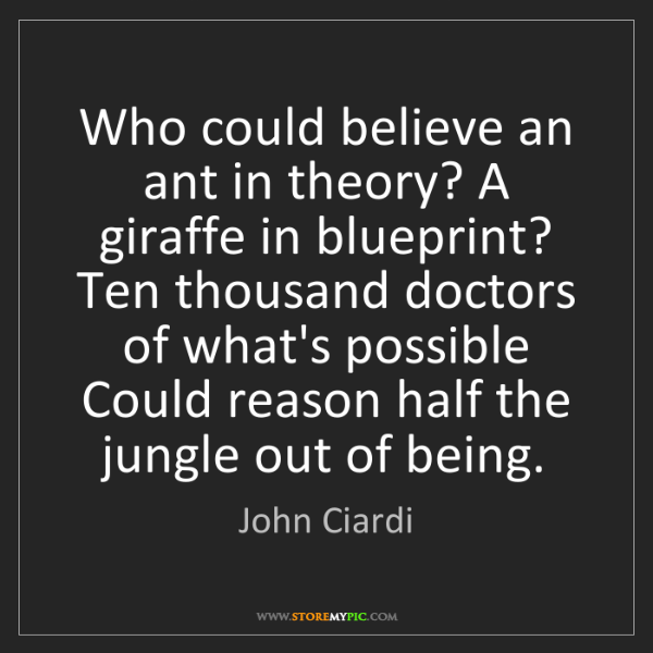 John Ciardi: Who could believe an ant in theory? A giraffe in blueprint?...