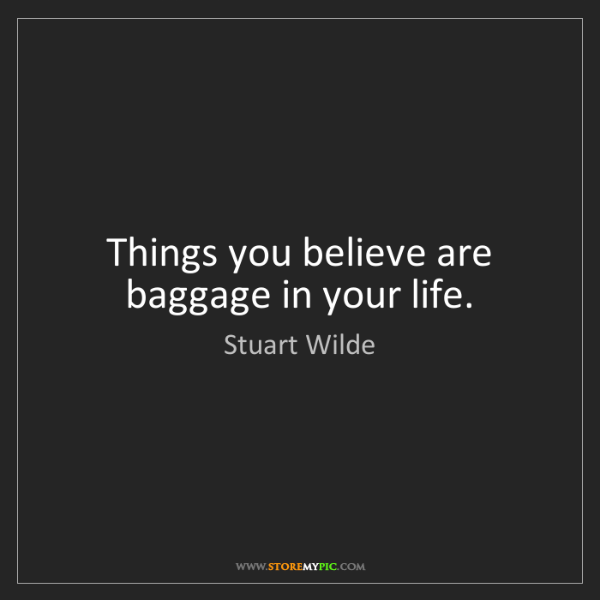 Stuart Wilde: Things you believe are baggage in your life.