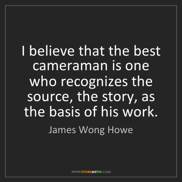James Wong Howe: I believe that the best cameraman is one who recognizes...
