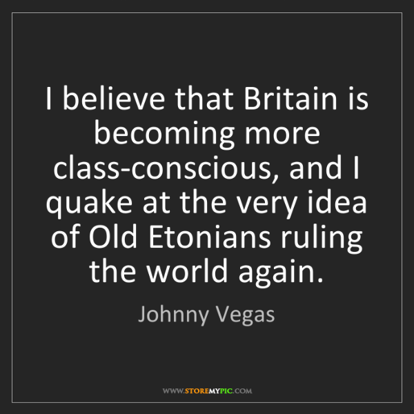 Johnny Vegas: I believe that Britain is becoming more class-conscious,...