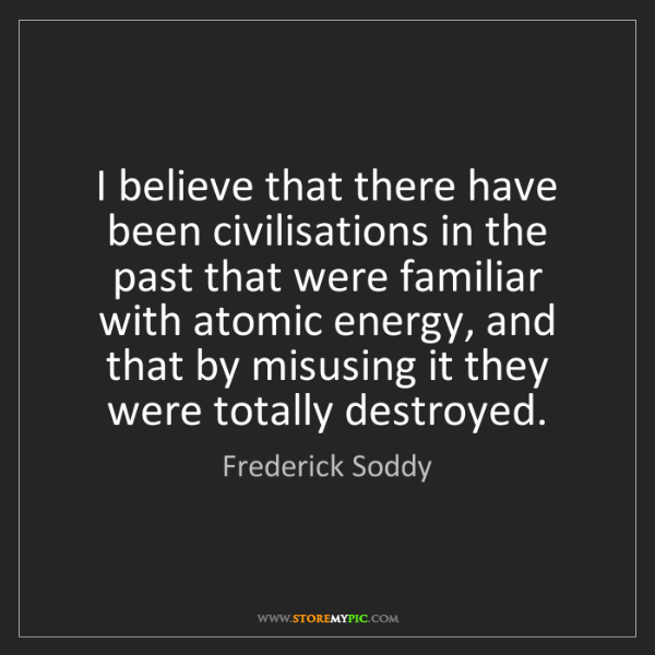 Frederick Soddy: I believe that there have been civilisations in the past...
