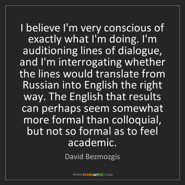 David Bezmozgis: I believe I'm very conscious of exactly what I'm doing....