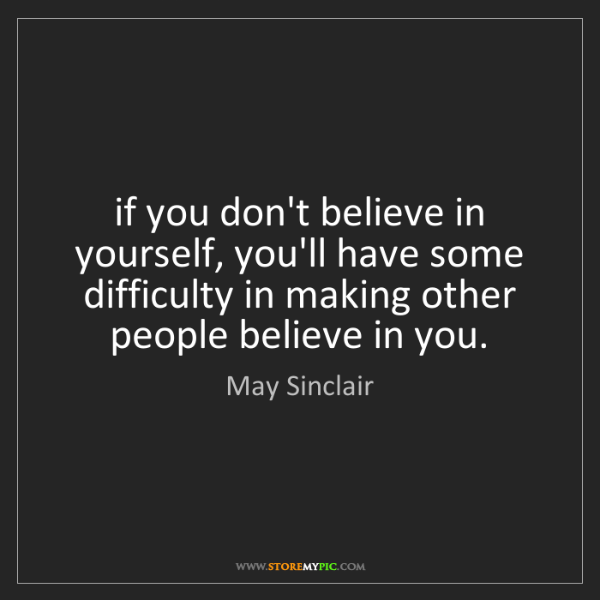 May Sinclair: if you don't believe in yourself, you'll have some difficulty...