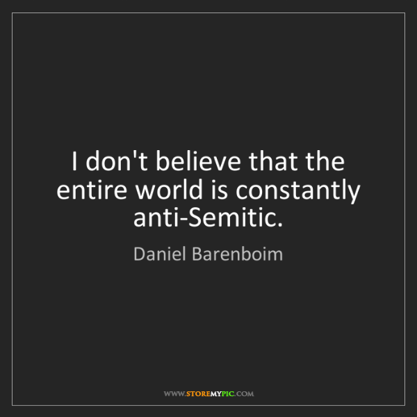 Daniel Barenboim: I don't believe that the entire world is constantly anti-Semitic.