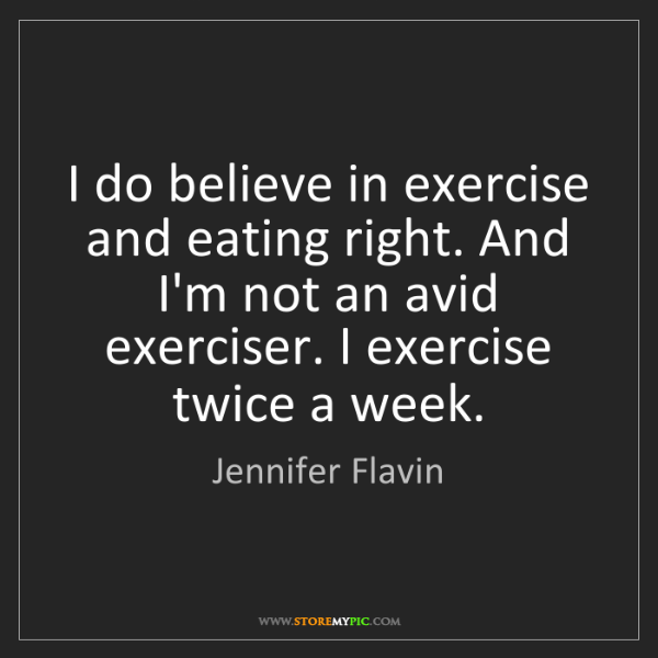 Jennifer Flavin: I do believe in exercise and eating right. And I'm not...