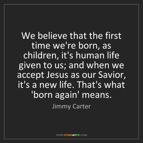 Jimmy Carter: We believe that the first time we're born, as children,...