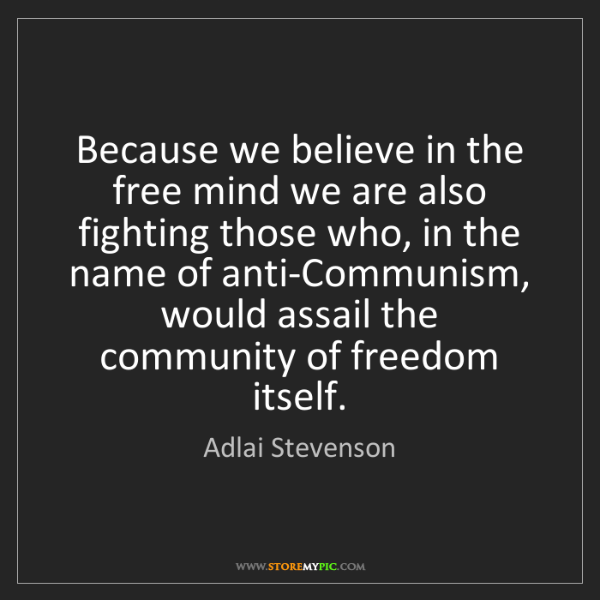 Adlai Stevenson: Because we believe in the free mind we are also fighting...