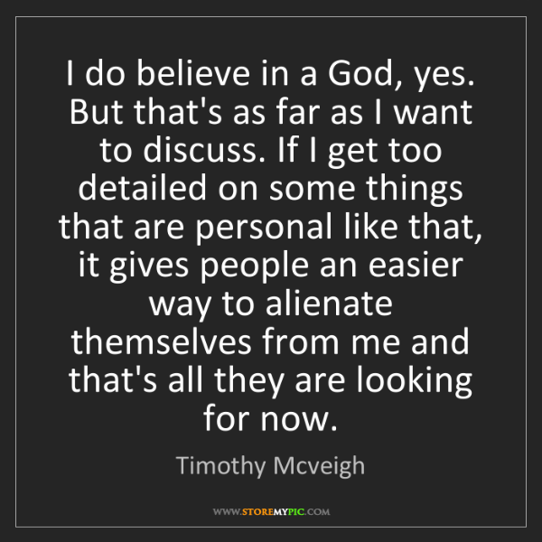 Timothy Mcveigh: I do believe in a God, yes. But that's as far as I want...