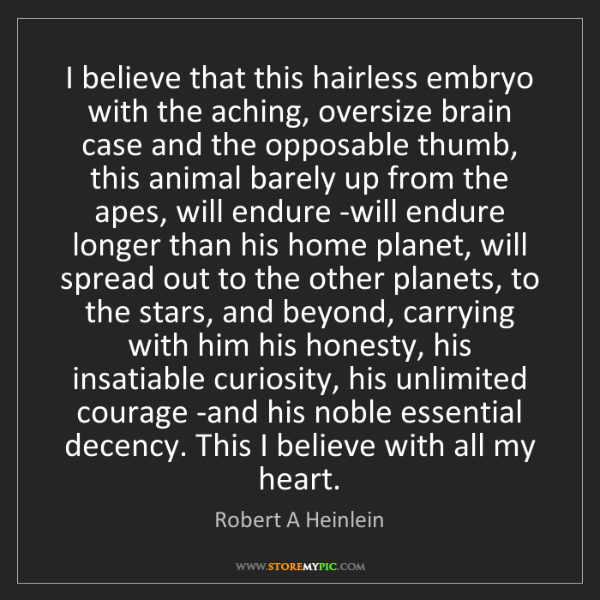 Robert A Heinlein: I believe that this hairless embryo with the aching,...