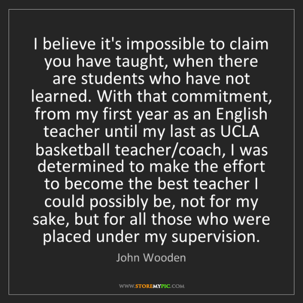 John Wooden: I believe it's impossible to claim you have taught, when...