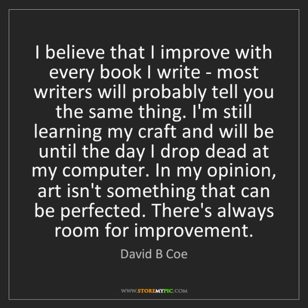 David B Coe: I believe that I improve with every book I write - most...