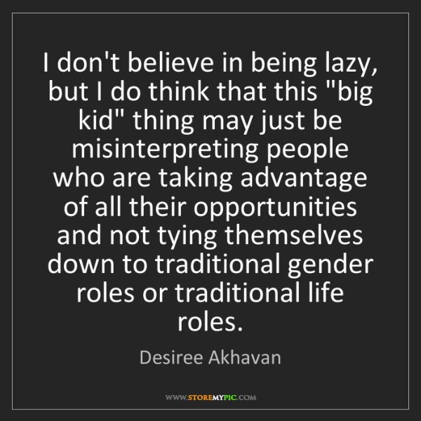 Desiree Akhavan: I don't believe in being lazy, but I do think that this...