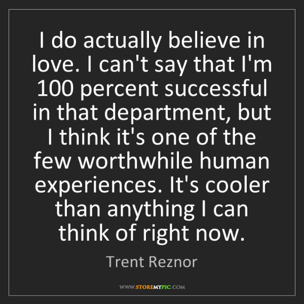 Trent Reznor: I do actually believe in love. I can't say that I'm 100...