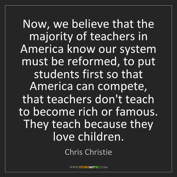 Chris Christie: Now, we believe that the majority of teachers in America...