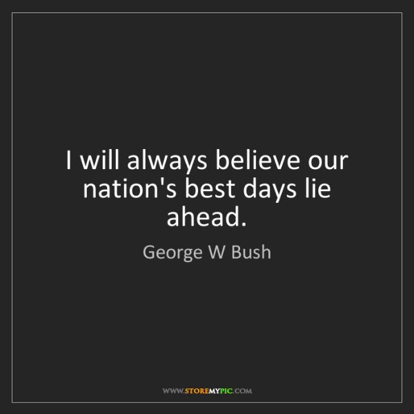 George W Bush: I will always believe our nation's best days lie ahead.