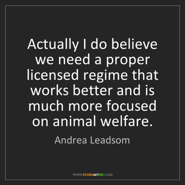 Andrea Leadsom: Actually I do believe we need a proper licensed regime...