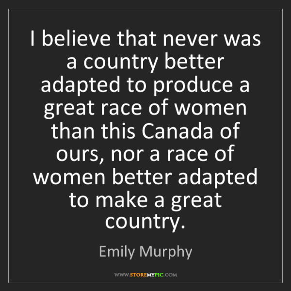 Emily Murphy: I believe that never was a country better adapted to...