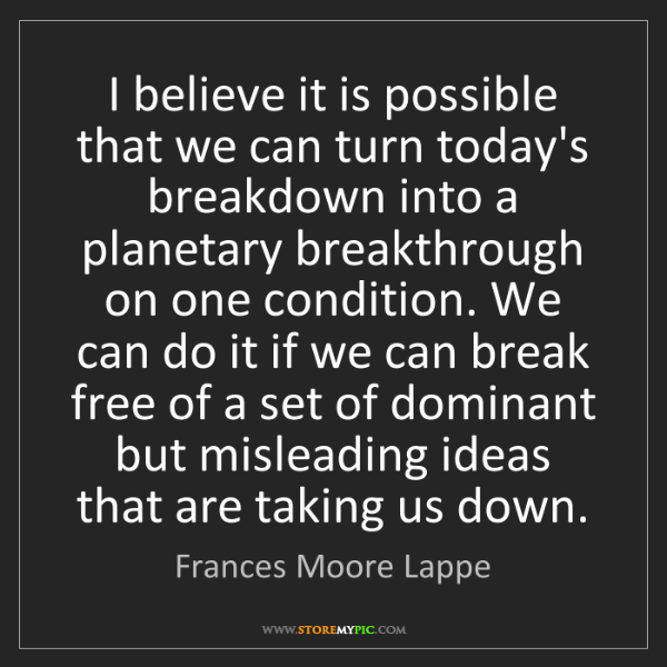 Frances Moore Lappe: I believe it is possible that we can turn today's breakdown...