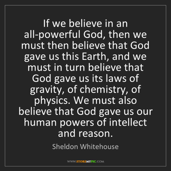 Sheldon Whitehouse: If we believe in an all-powerful God, then we must then...
