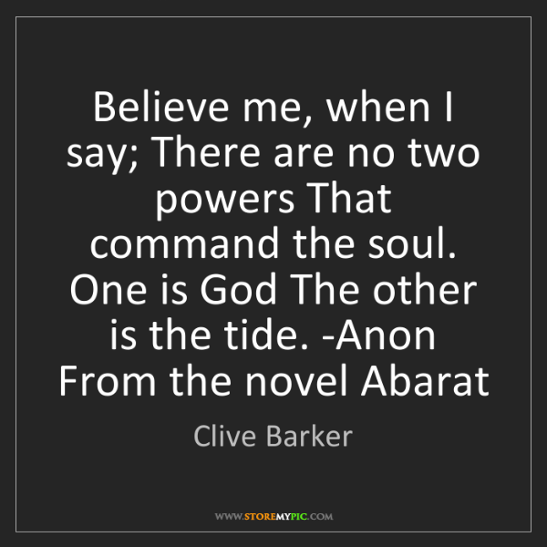 Clive Barker: Believe me, when I say; There are no two powers That...