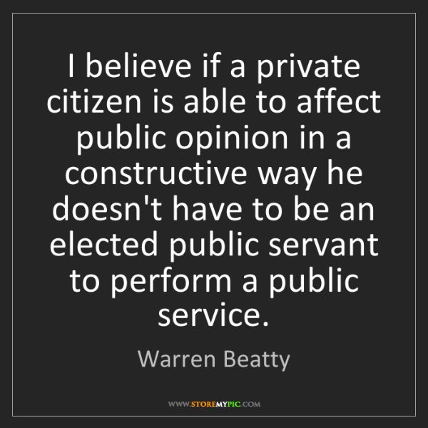 Warren Beatty: I believe if a private citizen is able to affect public...