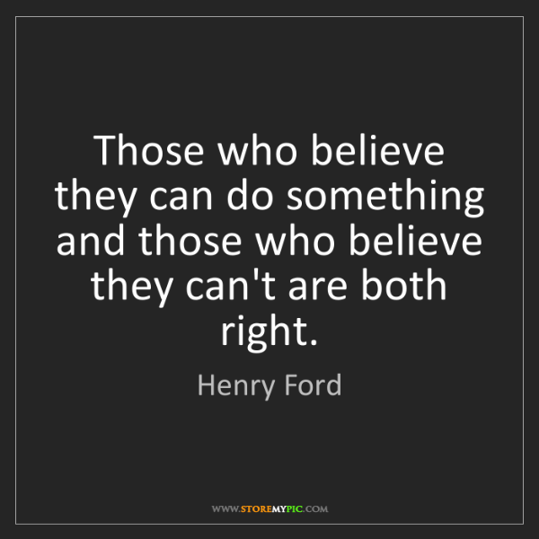 Henry Ford: Those who believe they can do something and those who...