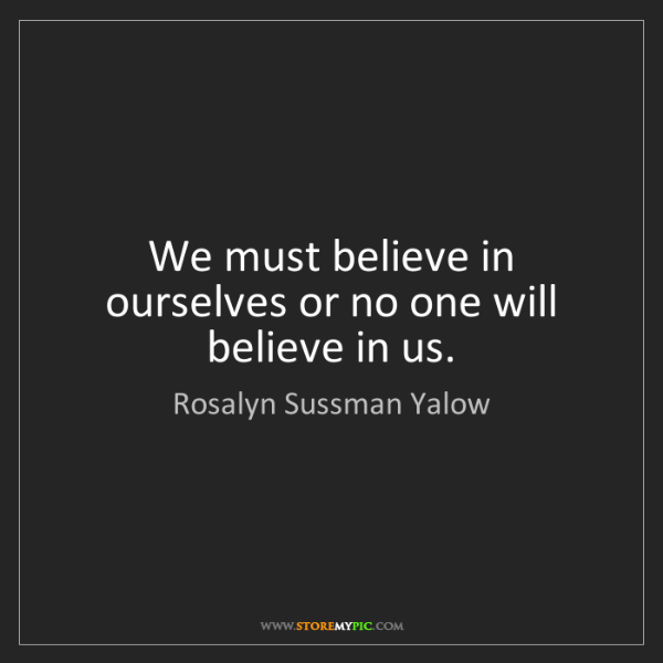 Rosalyn Sussman Yalow: We must believe in ourselves or no one will believe in...