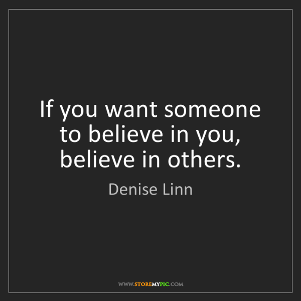 Denise Linn: If you want someone to believe in you, believe in others.