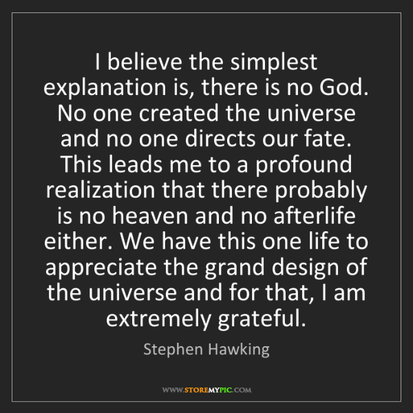 Stephen Hawking: I believe the simplest explanation is, there is no God....