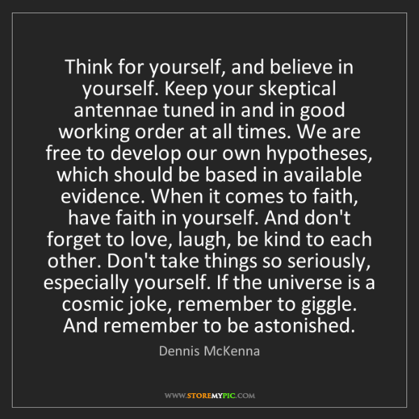 Dennis McKenna: Think for yourself, and believe in yourself. Keep your...