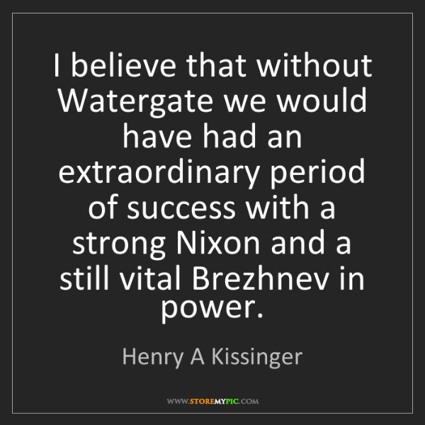Henry A Kissinger: I believe that without Watergate we would have had an...