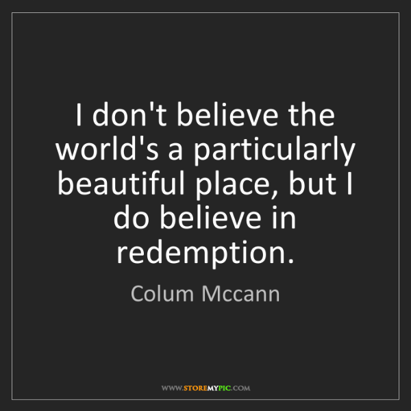Colum Mccann: I don't believe the world's a particularly beautiful...