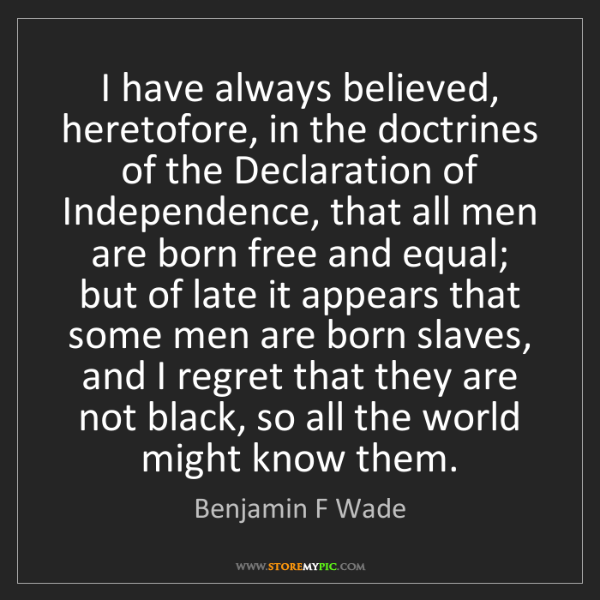 Benjamin F Wade: I have always believed, heretofore, in the doctrines...