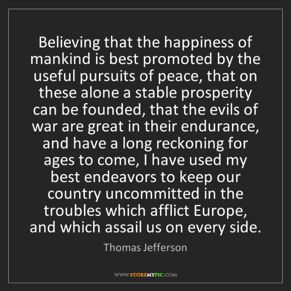 Thomas Jefferson: Believing that the happiness of mankind is best promoted...