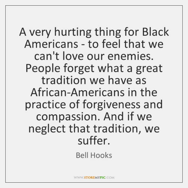 A very hurting thing for Black Americans - to feel that we ...