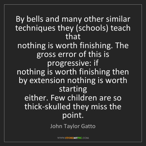 John Taylor Gatto: By bells and many other similar techniques they (schools)...